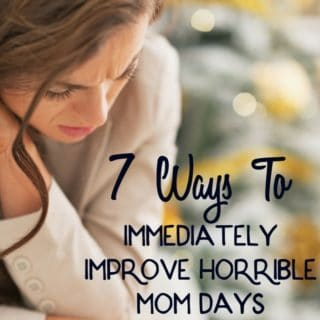 7 Ways To Immediately Improve Horrible Mom Days