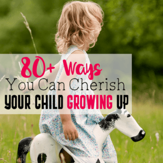 80+ Ways You Can Cherish Your Child Growing Up… Because They Won't Be Little Forever
