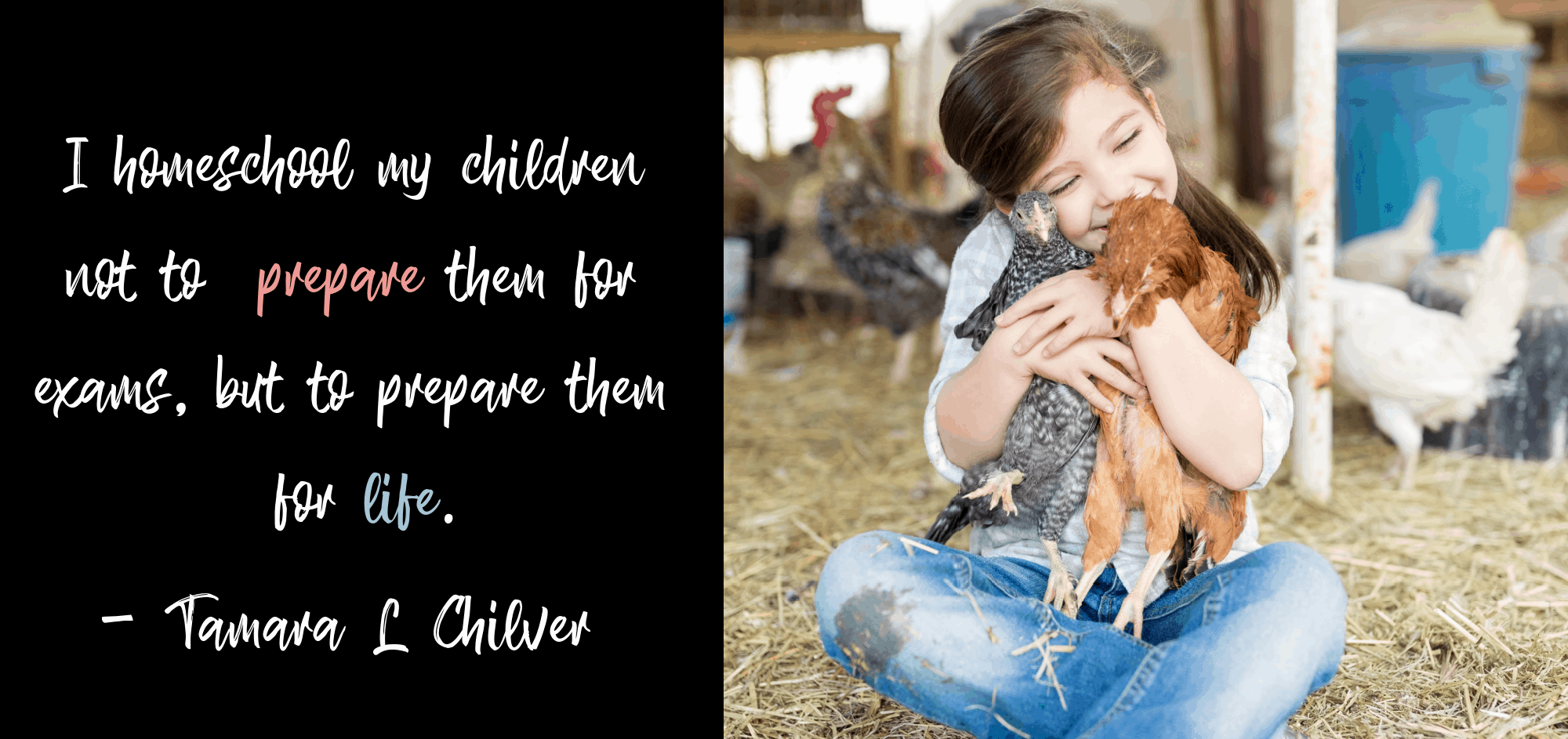 """Homeschooling Quote - """"I homeschool my children not to prepare them for exams, but to prepare them for life."""" - Tamara L Chilver  Photo of young girl holding chickens at home farm."""